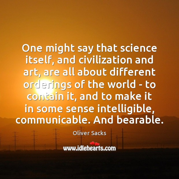 Image, One might say that science itself, and civilization and art, are all
