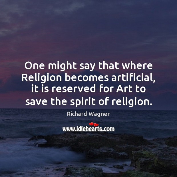 One might say that where Religion becomes artificial, it is reserved for Richard Wagner Picture Quote
