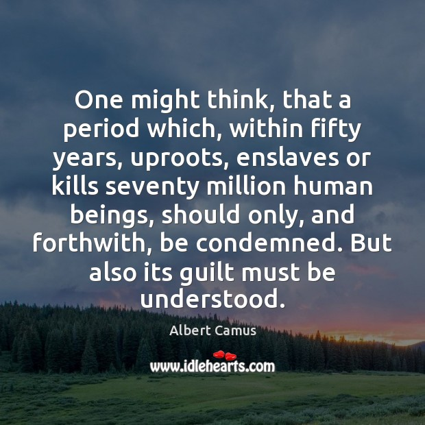 One might think, that a period which, within fifty years, uproots, enslaves Image