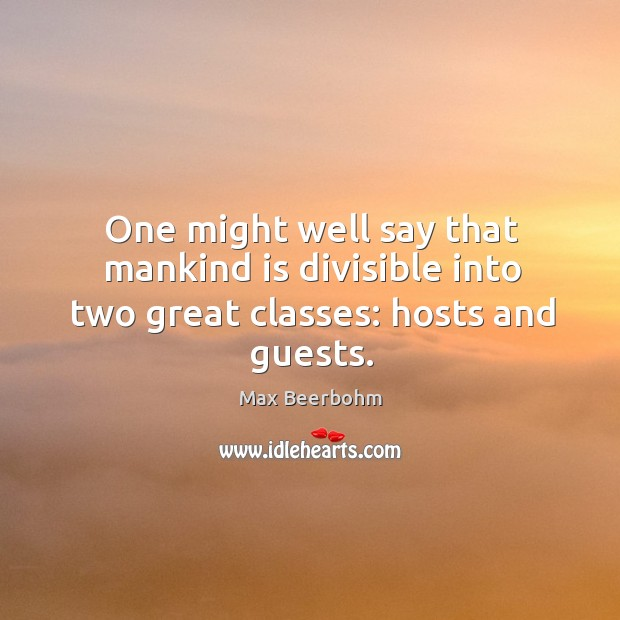 One might well say that mankind is divisible into two great classes: hosts and guests. Image