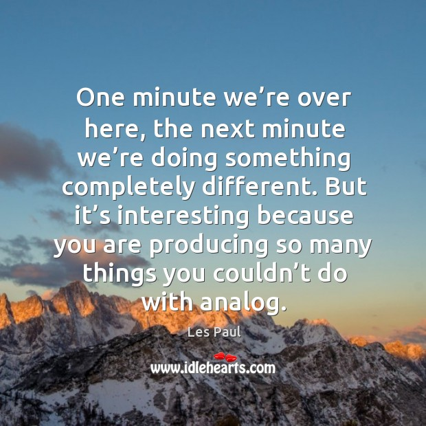 One minute we're over here, the next minute we're doing something completely different. Image