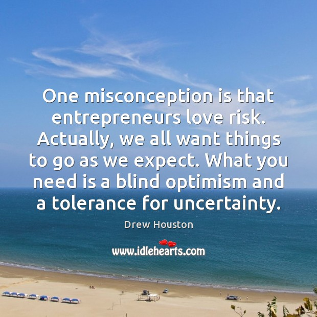 One misconception is that entrepreneurs love risk. Actually, we all want things Drew Houston Picture Quote