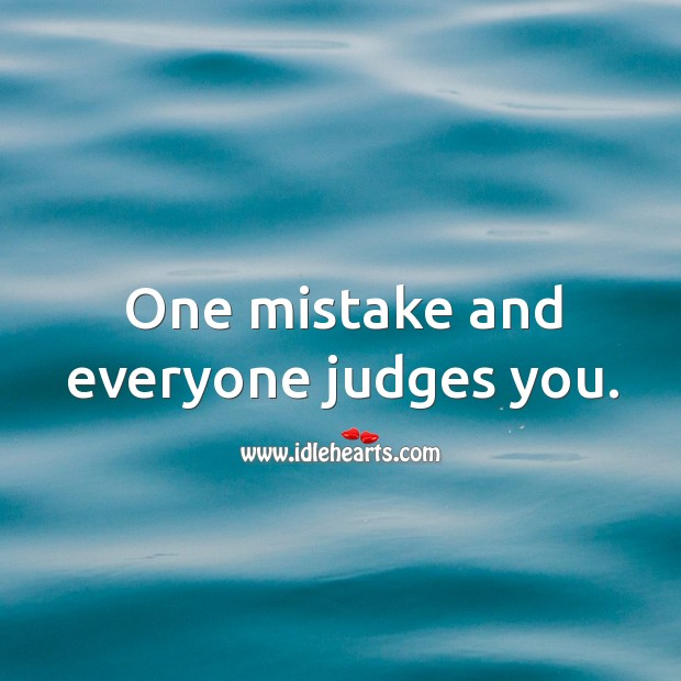 One mistake and everyone judges you. Image