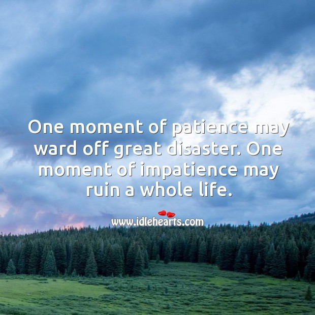 One moment of patience may ward off great disaster. One moment of impatience may ruin a whole life. Image