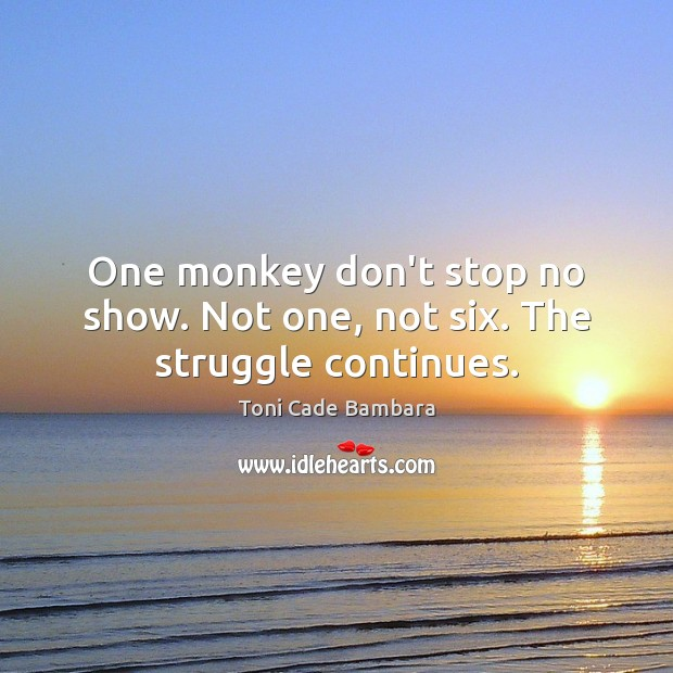 One monkey don't stop no show. Not one, not six. The struggle continues. Toni Cade Bambara Picture Quote