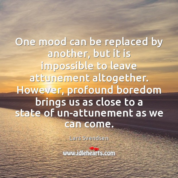 One mood can be replaced by another, but it is impossible to Image