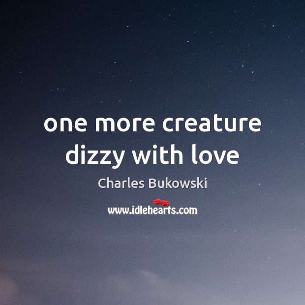 One more creature dizzy with love Charles Bukowski Picture Quote