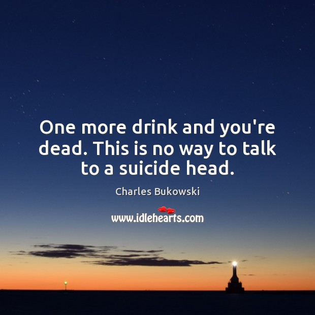 One more drink and you're dead. This is no way to talk to a suicide head. Image