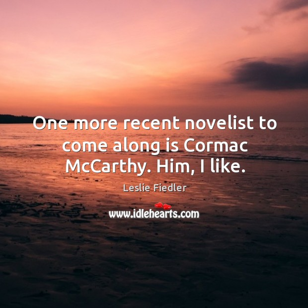 One more recent novelist to come along is cormac mccarthy. Him, I like. Image