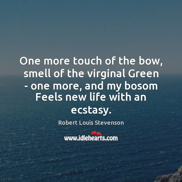 One more touch of the bow, smell of the virginal Green – Robert Louis Stevenson Picture Quote