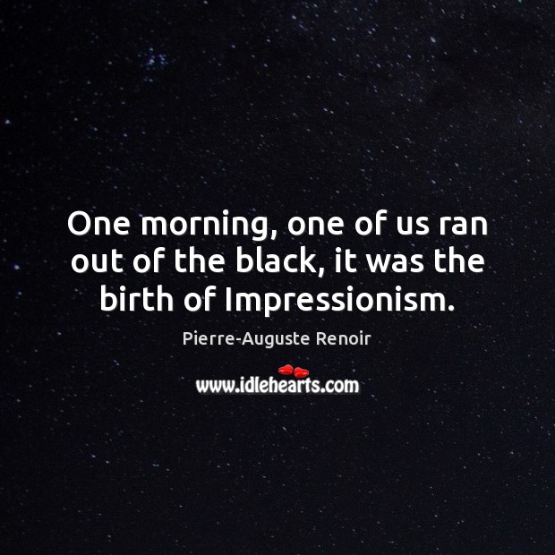 One morning, one of us ran out of the black, it was the birth of Impressionism. Pierre-Auguste Renoir Picture Quote
