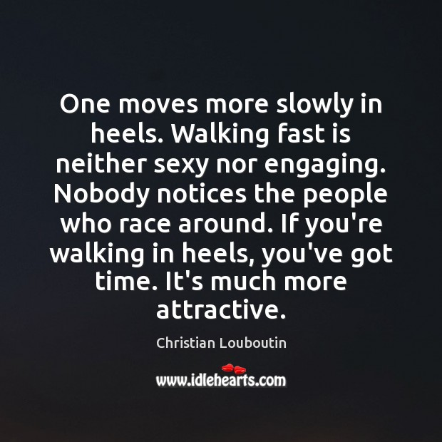 One moves more slowly in heels. Walking fast is neither sexy nor Christian Louboutin Picture Quote