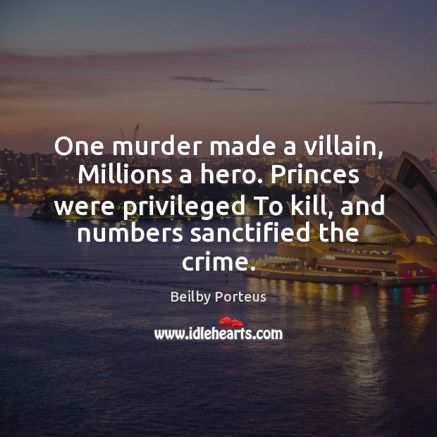 Image, One murder made a villain, Millions a hero. Princes were privileged To