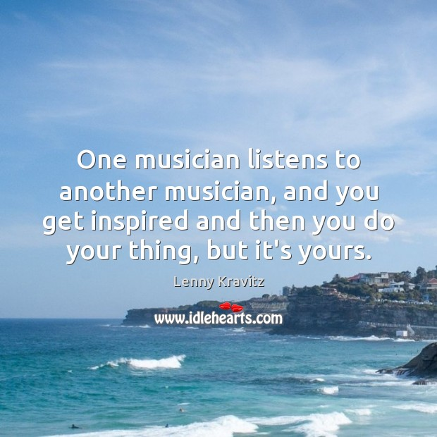 One musician listens to another musician, and you get inspired and then Lenny Kravitz Picture Quote