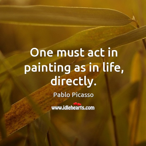 Image, One must act in painting as in life, directly.
