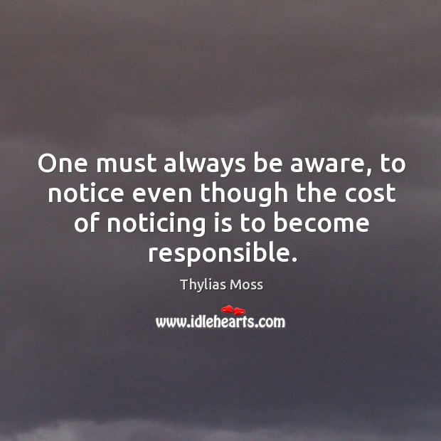 One must always be aware, to notice even though the cost of noticing is to become responsible. Image