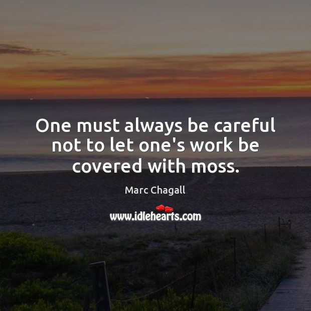One must always be careful not to let one's work be covered with moss. Marc Chagall Picture Quote