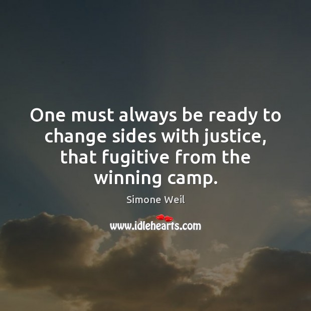 One must always be ready to change sides with justice, that fugitive Simone Weil Picture Quote