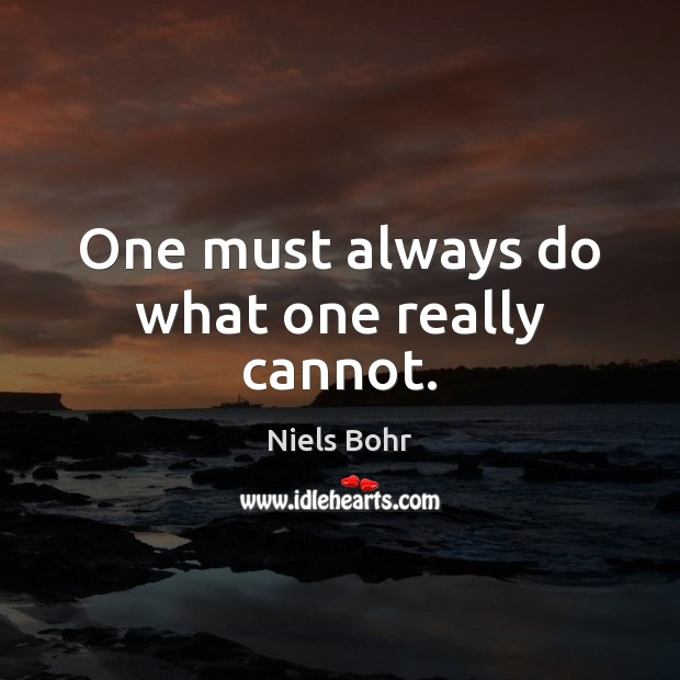 One must always do what one really cannot. Image