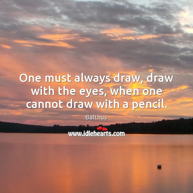 Image, One must always draw, draw with the eyes, when one cannot draw with a pencil.