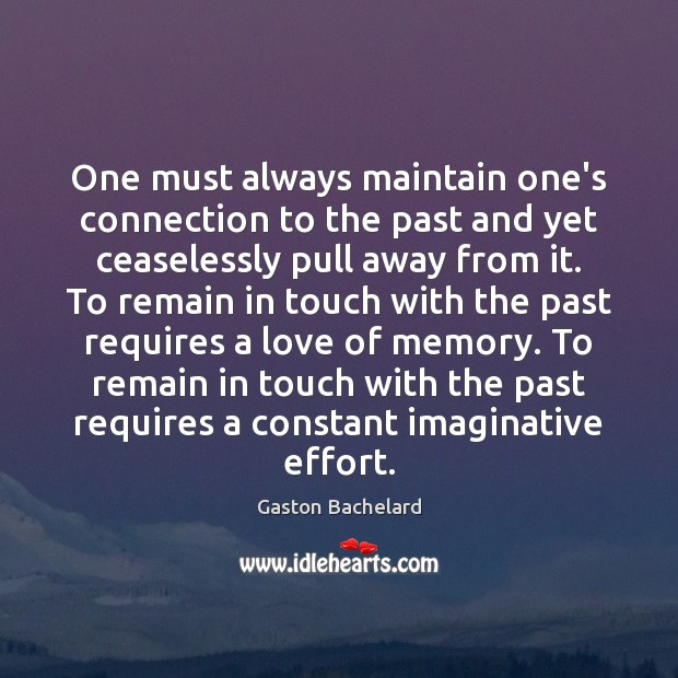 One must always maintain one's connection to the past and yet ceaselessly Gaston Bachelard Picture Quote
