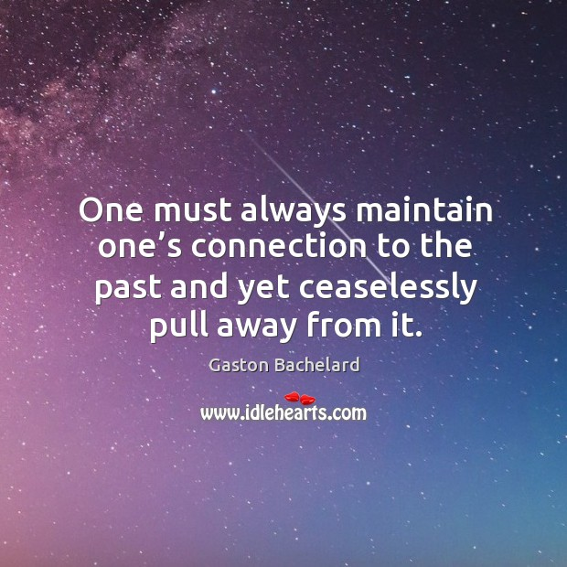 One must always maintain one's connection to the past and yet ceaselessly pull away from it. Image