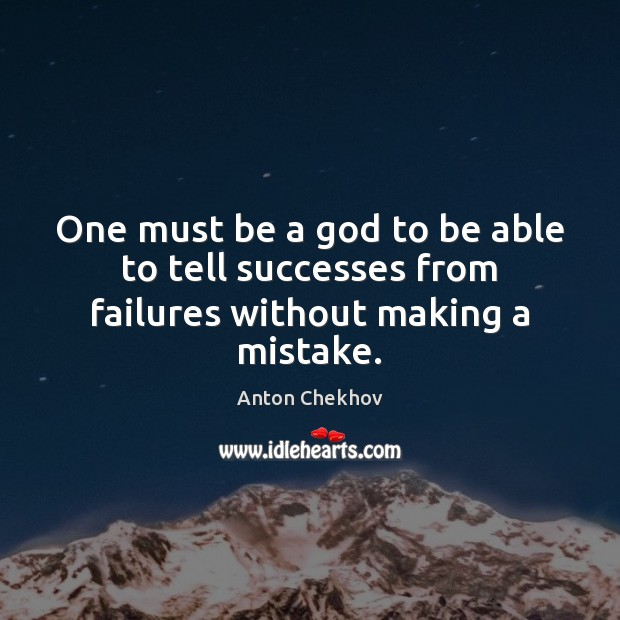 One must be a God to be able to tell successes from failures without making a mistake. Anton Chekhov Picture Quote
