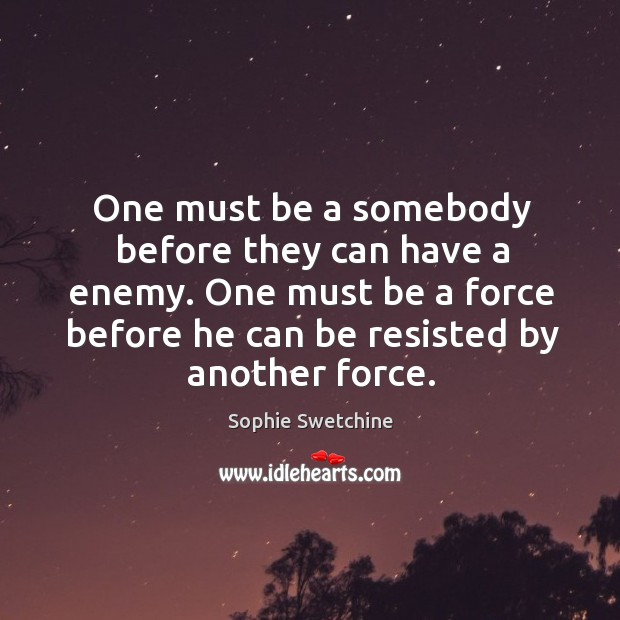 One must be a somebody before they can have a enemy. One must be a force before he can be resisted by another force. Image