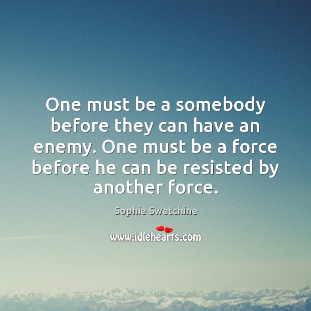 One must be a somebody before they can have an enemy. One Sophie Swetchine Picture Quote