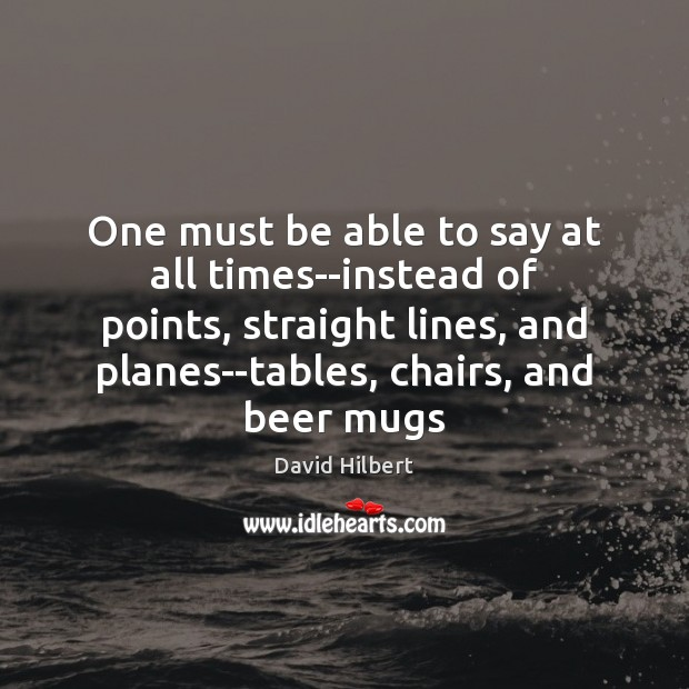 One must be able to say at all times–instead of points, straight David Hilbert Picture Quote