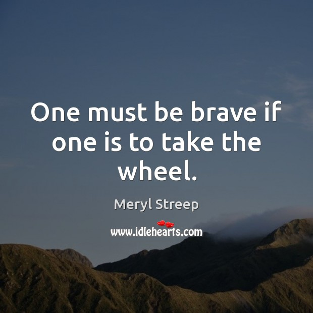 One must be brave if one is to take the wheel. Meryl Streep Picture Quote