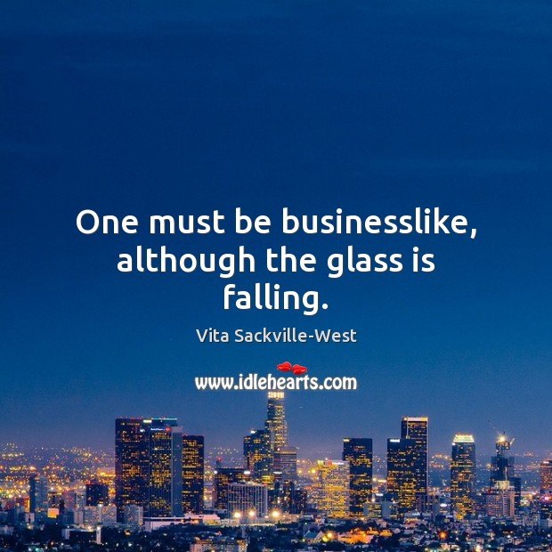 One must be businesslike, although the glass is falling. Vita Sackville-West Picture Quote