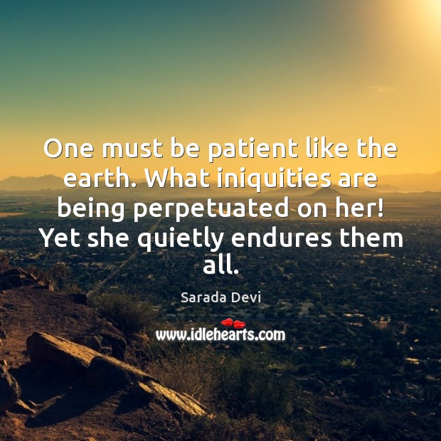 One must be patient like the earth. What iniquities are being perpetuated Patient Quotes Image