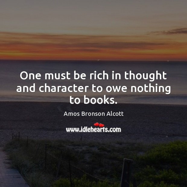 One must be rich in thought and character to owe nothing to books. Image