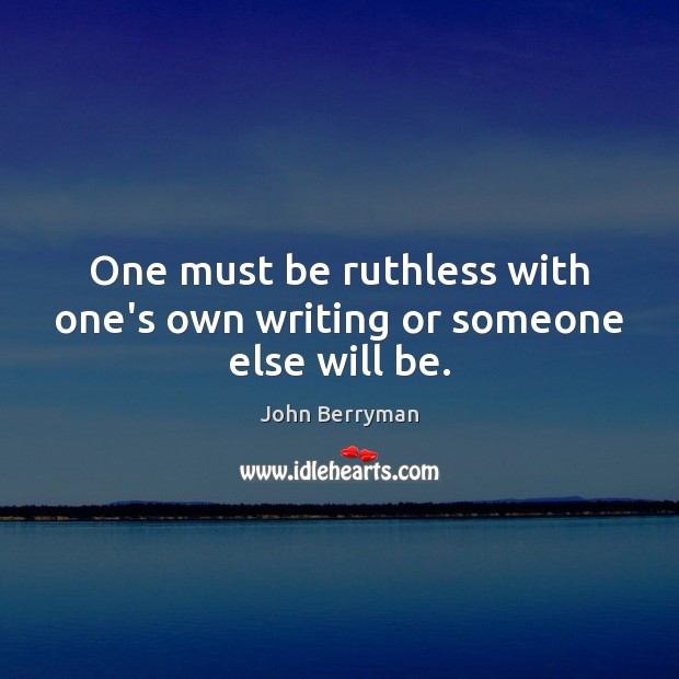 One must be ruthless with one's own writing or someone else will be. Image