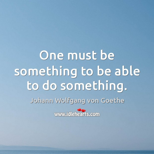 One must be something to be able to do something. Image