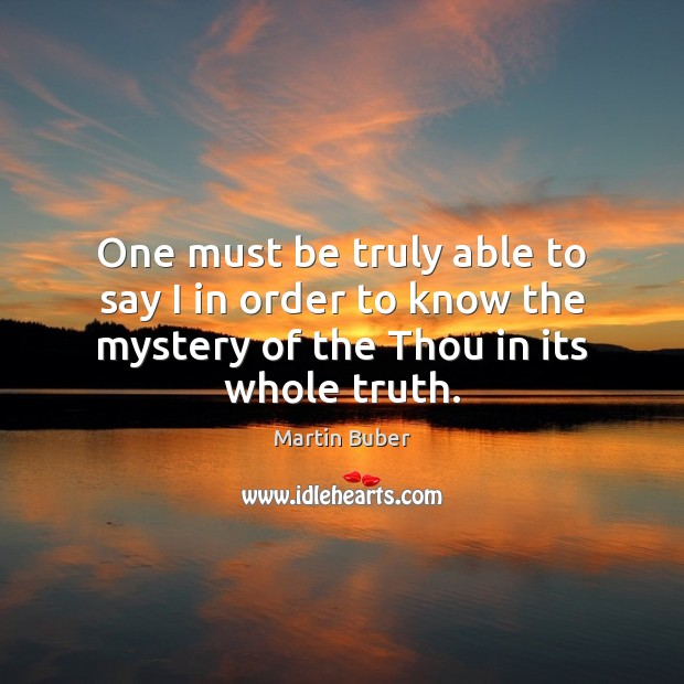 One must be truly able to say I in order to know Martin Buber Picture Quote