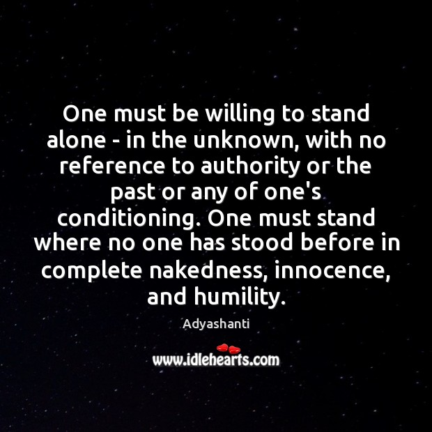 One must be willing to stand alone – in the unknown, with Humility Quotes Image