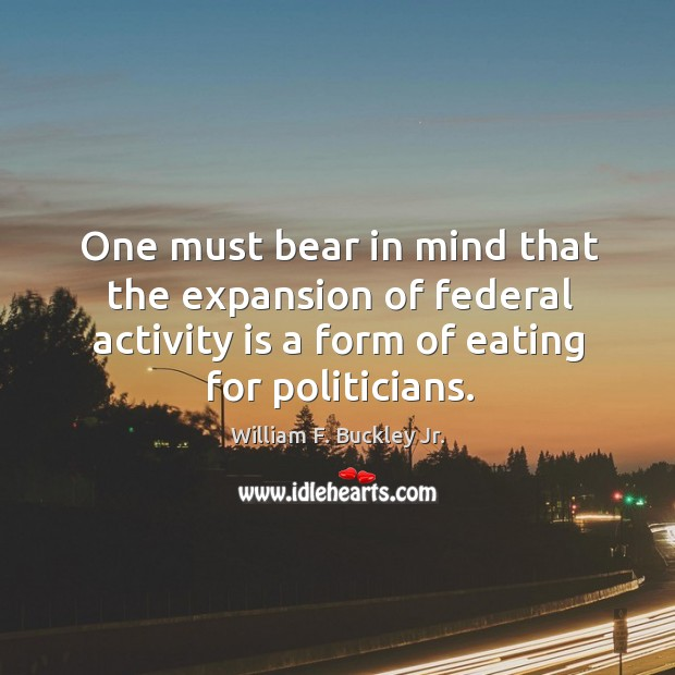 One must bear in mind that the expansion of federal activity is a form of eating for politicians. Image