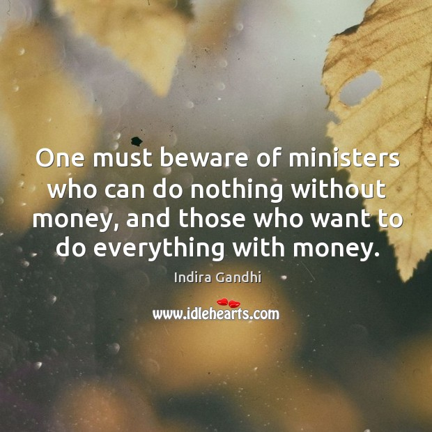 One must beware of ministers who can do nothing without money, and those who want to do everything with money. Image