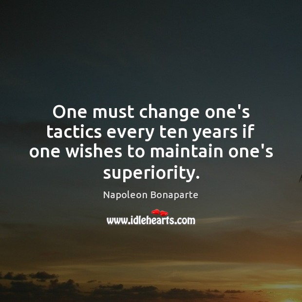 One must change one's tactics every ten years if one wishes to maintain one's superiority. Image