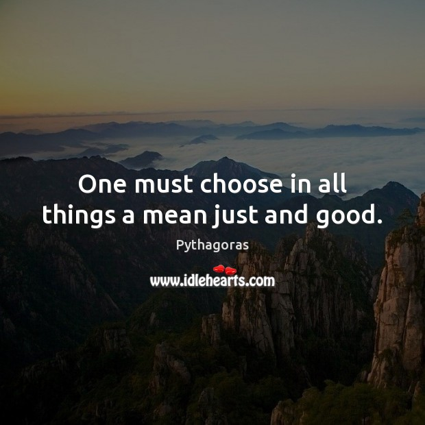 Image, One must choose in all things a mean just and good.