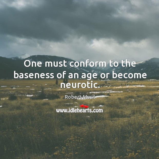 One must conform to the baseness of an age or become neurotic. Image