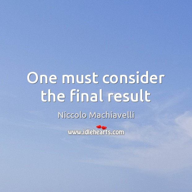 One must consider the final result Niccolo Machiavelli Picture Quote