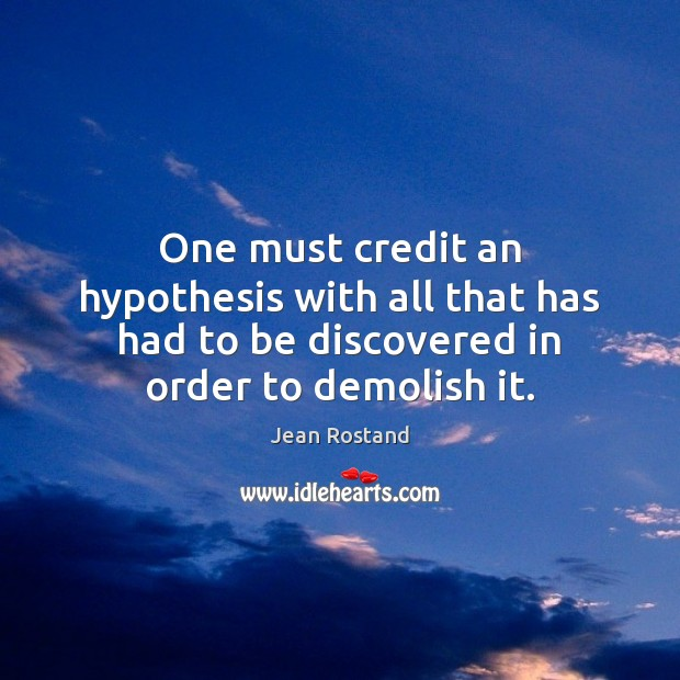 One must credit an hypothesis with all that has had to be Jean Rostand Picture Quote