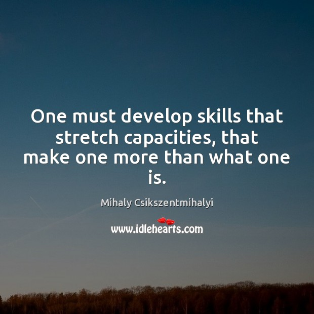 Image, One must develop skills that stretch capacities, that make one more than what one is.
