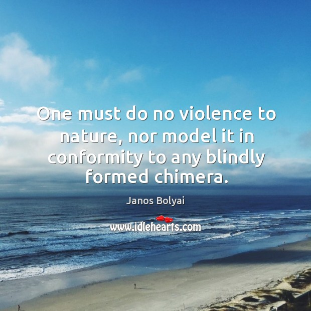 One must do no violence to nature, nor model it in conformity to any blindly formed chimera. Janos Bolyai Picture Quote