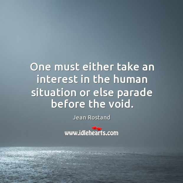 One must either take an interest in the human situation or else parade before the void. Jean Rostand Picture Quote