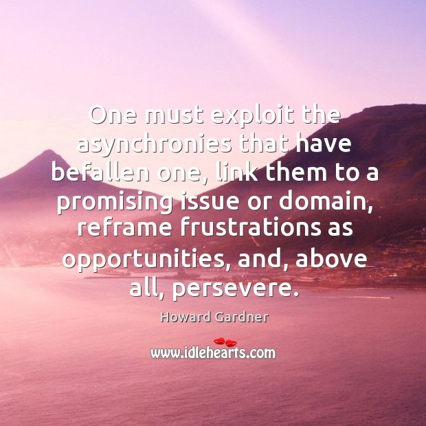One must exploit the asynchronies that have befallen one, link them to Howard Gardner Picture Quote