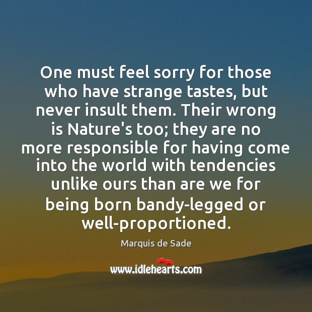 One must feel sorry for those who have strange tastes, but never Marquis de Sade Picture Quote